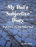 """My Dad's """"Subjective"""" Diary - Part Two - To the Bitter End"""