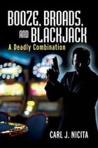 Booze, Broads, And Blackjack: A Deadly Combination by Carl J. Nicita