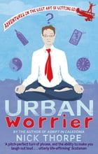 Urban Worrier: Adventures in the Lost Art of Letting Go by Nick Thorpe