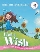 I Am a Wish: The Incredibly True Story of the Dandelion by ReRe the Storyteller