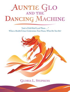 """Auntie Glo and the Dancing Machine: """"And a Child Shall Lead Them . . ."""" When a Health Crises Undermines Your Peace, What Do You Do?"""