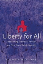 Liberty for All: Reclaiming Individual Privacy in a New Era of Public Morality by Elizabeth Price Foley