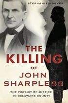 The Killing of John Sharpless: The Pursuit of Justice in Delaware County by Stephanie Hoover