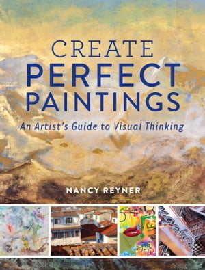 Create Perfect Paintings: An Artist's Guide to Visual Thinking by Nancy Reyner