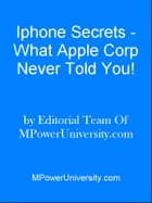 Iphone Secrets - What Apple Corp Never Told You! by Editorial Team Of MPowerUniversity.com