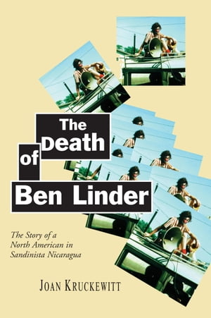 The Death of Ben Linder The Story of a North American in Sandinista Nicaragua