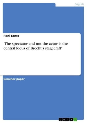 'The spectator and not the actor is the central focus of Brecht's stagecraft' de Reni Ernst