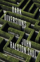 Dark Diversions: A Traveler's Tale by John Ralston Saul