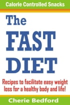 The Fast Diet Calorie Controlled Snacks: Recipes to Facilitate Easy Weight Loss for a Healthy Body and Life! by Cherie Bedford