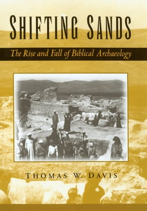 Shifting Sands The Rise and Fall of Biblical Archaeology