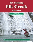 Fly Fishing Elk Creek, Pennsylvania: An Excerpt from Fly Fishing the Mid-Atlantic by Beau Beasley