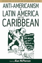 Anti-americanism in Latin America and the Caribbean by Alan McPherson