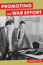 Promoting the War Effort: Robert Horton and Federal Propaganda, 1938-1946 by Mordecai Lee