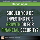 Should You Be Investing for Growth or for Financial Security? by Marvin Appel
