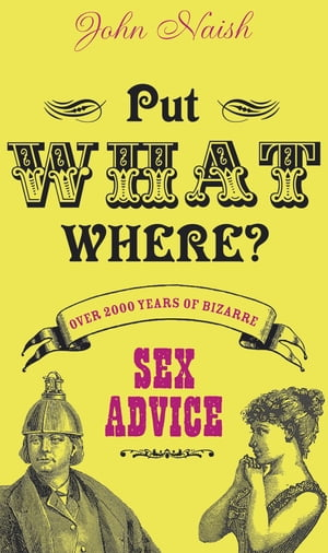 Put What Where?: Over 2, 000 Years of Bizarre Sex Advice