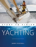 Yachting: Start To Finish: Beginner to Advanced: The Perfect Guide to Improving Your Sailing Skills