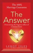 The 100% Marriage Guarantee--The Answer: Overcoming the Negative Effect of Common Sense by Leroy Jiles