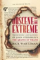 Obscene in the Extreme: The Burning and Banning of John Steinbeck's The Grapes of Wrath by Rick Wartzman