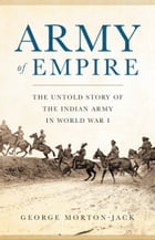 Army of Empire: The Untold Story of the Indian Army in World War I by George Morton-Jack