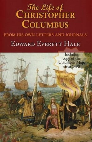 The Life Of Christopher Columbus From His Own Letters And Journals by Edward Everett Hale