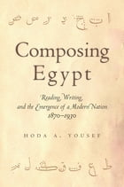 Composing Egypt: Reading, Writing, and the Emergence of a Modern Nation, 1870-1930 by Hoda A. Yousef