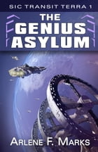 The Genius Asylum: Sic Transit Terra Book 1 by Arlene F. Marks