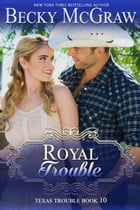 Royal Trouble: Texas Trouble, #10 by Becky McGraw