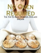 No Oven Required - The Top No Bake Desserts, Dips and Spreads by M Osterhoudt