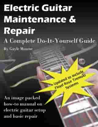 Electric Guitar Maintenance and Repair: A Complete Do-it-Yourself Guide by Gayle Monroe