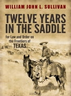Twelve Years in the Saddle for Law and Order on the Frontiers of Texas by Sergeant William John L. Sullivan