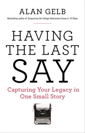 Having the Last Say: Capturing Your Legacy in One Small Story by Alan Gelb