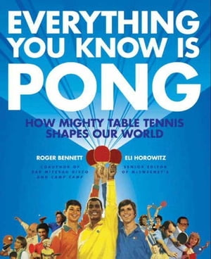 Everything You Know Is Pong How Mighty Table Tennis Shapes Our World