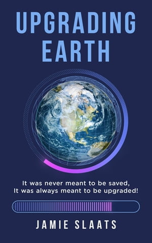 UPGRADING EARTH: It was never meant to be saved, It was always meant to be upgraded!