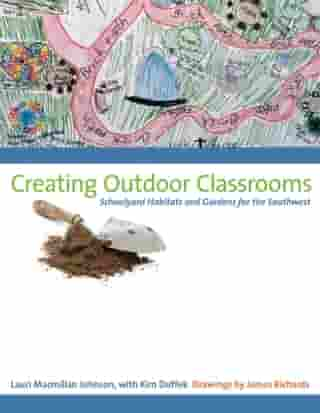 Creating Outdoor Classrooms: Schoolyard Habitats and Gardens for the Southwest by Lauri Macmillan Johnson