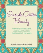 Inside Outer Beauty: Thriving for Healthy and Beautiful Skin Throughout the Ages by Dixie Lincoln-Nichols