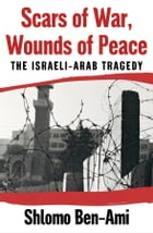 Scars of War, Wounds of Peace: The Israeli-Arab Tragedy by Shlomo Ben-Ami