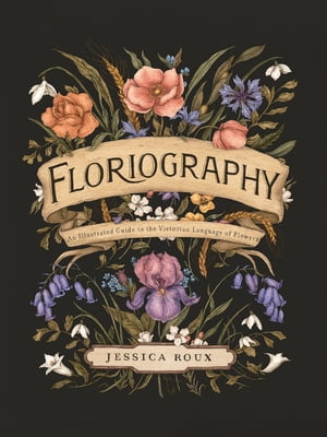 Floriography: An Illustrated Guide to the Victorian Language of Flowers