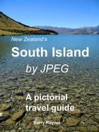 New Zealand's South Island by JPEG: A Pictorial Guide by Barry Raynel