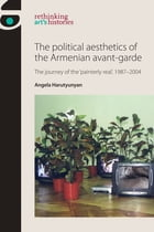 The Political Aesthetics of the Armenian Avant-Garde: The Journey of the 'Painterly Real', 1987-2004 by Angela Harutyunyan