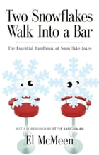 TWO SNOWFLAKES WALK INTO A BAR: The Essential Handbook of Snowflake Jokes by El McMeen