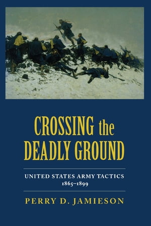 Crossing the Deadly Ground United States Army Tactics,  1865-1899