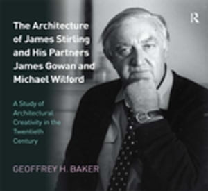 The Architecture of James Stirling and His Partners James Gowan and Michael Wilford A Study of Architectural Creativity in the Twentieth Century