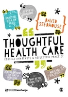 Thoughtful Health Care: Ethical Awareness and Reflective Practice by Professor David Seedhouse