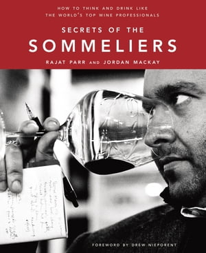 Secrets of the Sommeliers: How to Think and Drink Like the World's Top Wine Professionals by Rajat Parr