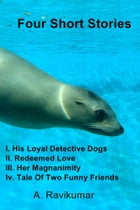 Four Short Stories: I. His Loyal Detective Dogs II. Redeemed Love III. Her Magnanimity Iv. Tale Of…