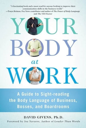 Your Body at Work A Guide to Sight-reading the Body Language of Business,  Bosses,  and Boardrooms