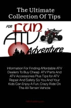 The Ultimate Collection Of Tips For Fun ATV Adventure: Information For Finding Affordable ATV Dealers To Buy Cheap ATV Parts And ATV Accessories Plus  by KMS Publishing