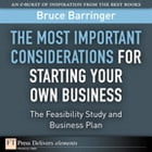 The Most Important Considerations for Starting Your Own Business: The Feasibility Study and Business Plan by Bruce Barringer
