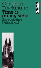 Time is on my side: Ein deutsches Heimatbuch by Christoph Dieckmann