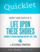 Quicklet on Henry Louis Gates Jr.'s Life Upon These Shores: Looking at African American History, 1513-2008 by Alexandra  Townsend